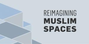 Reimagining Muslim Spaces