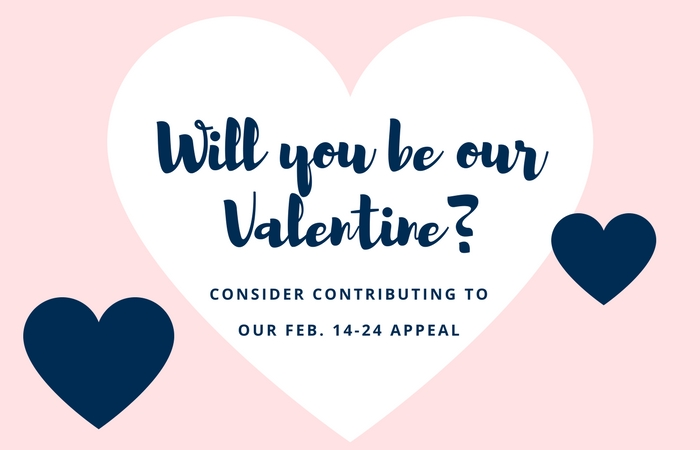 Will you be our Valentine? Consider contributing to our February 14-24 appeal
