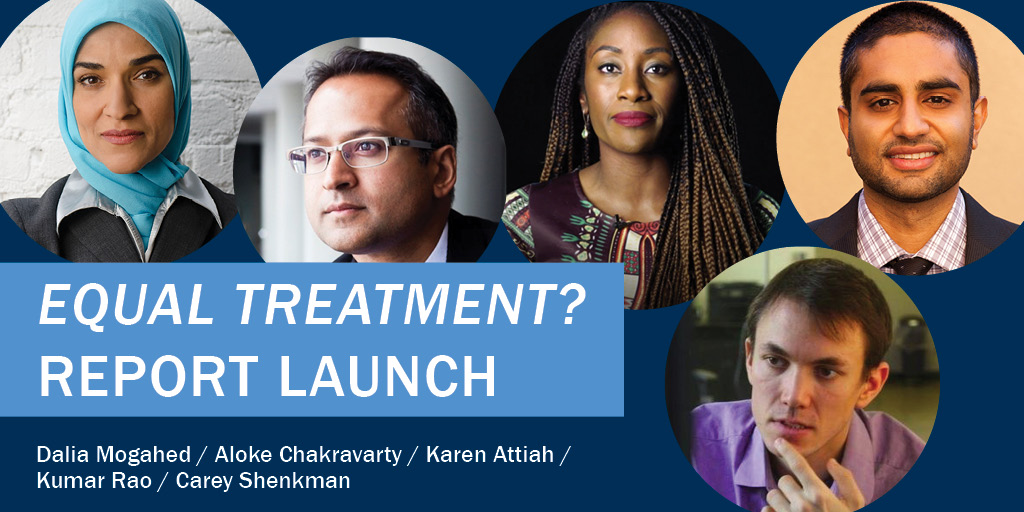 """Equal Treatment?"" Report Launch, featuring moderator Dalia Mogahed and panelists Aloke Chakravarty, Karen Attiah, Kumar Rao, and Carey Shenkman"