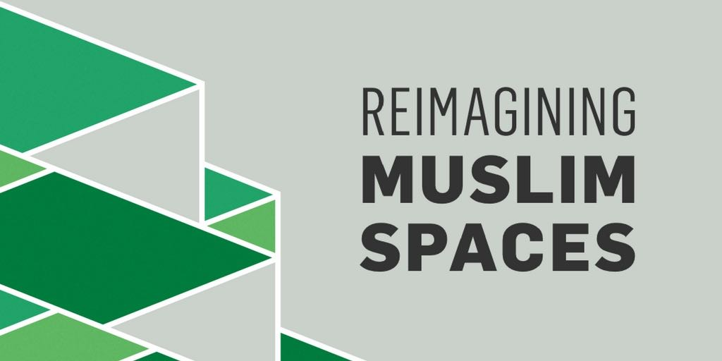 Reimagining Muslim Spaces