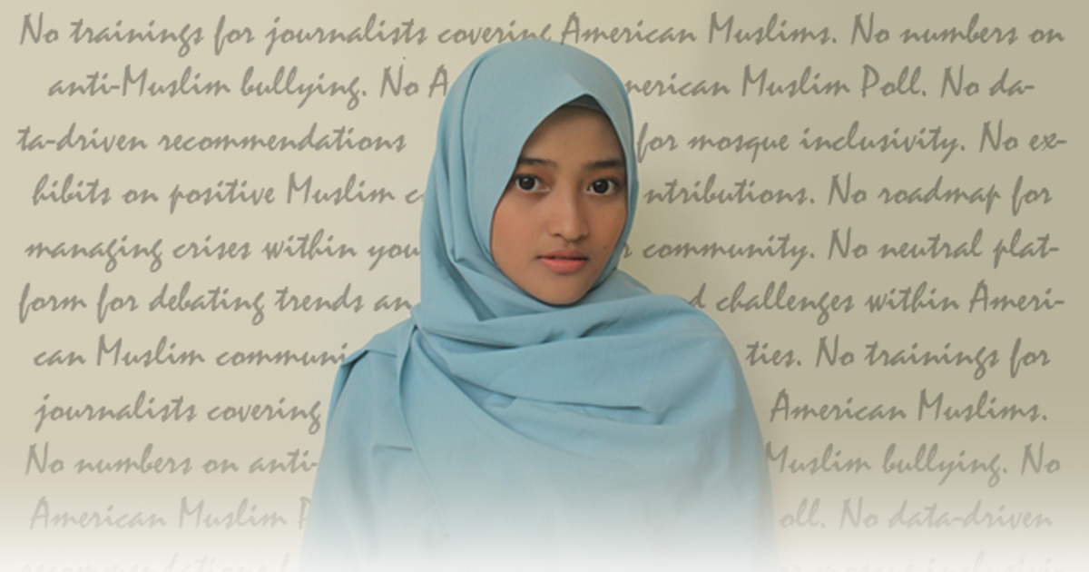 "A young girl wearing a light blue hijab stares - in the background is the cursive text ""no trainings for journalists covering American Muslims, no numbers on anti-Muslim bullying, no American Muslim Poll..."""
