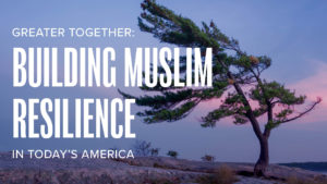 Greater Together: Building Muslim Resilience in Today's America